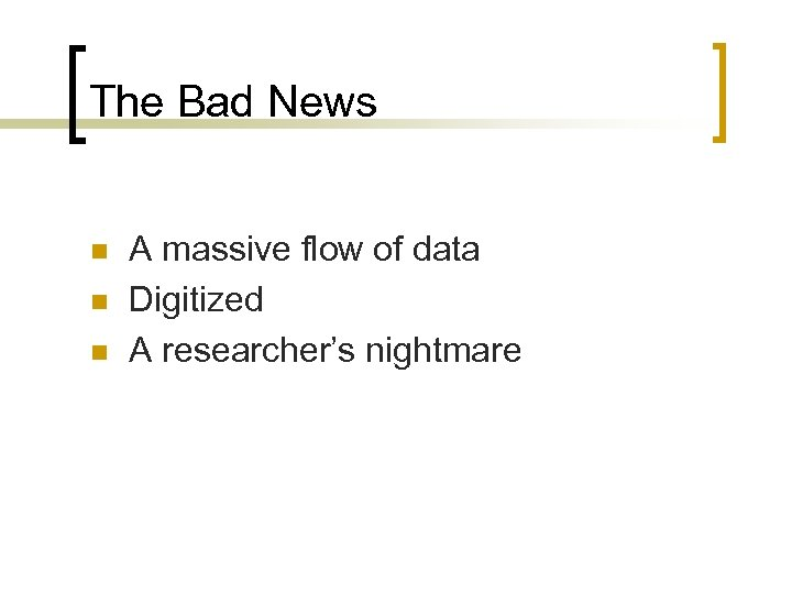The Bad News n n n A massive flow of data Digitized A researcher's
