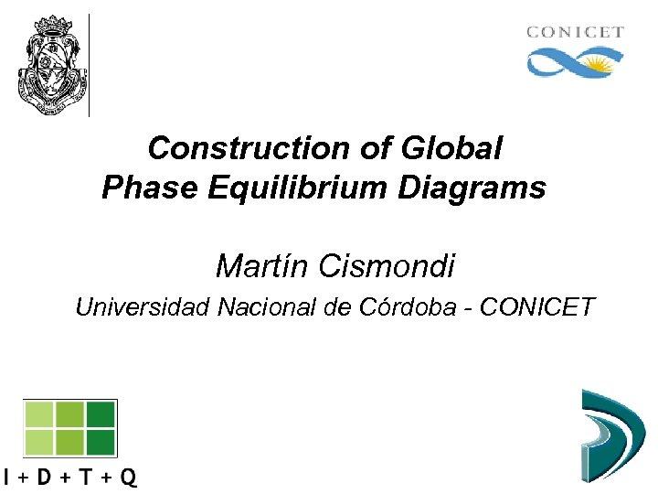 Construction of Global Phase Equilibrium Diagrams Martín Cismondi Universidad Nacional de Córdoba - CONICET
