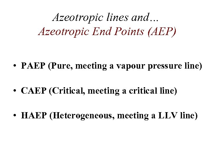 Azeotropic lines and… Azeotropic End Points (AEP) • PAEP (Pure, meeting a vapour pressure
