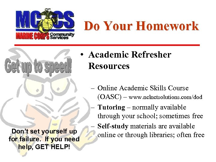 Do Your Homework • Academic Refresher Resources Don't set yourself up for failure. If