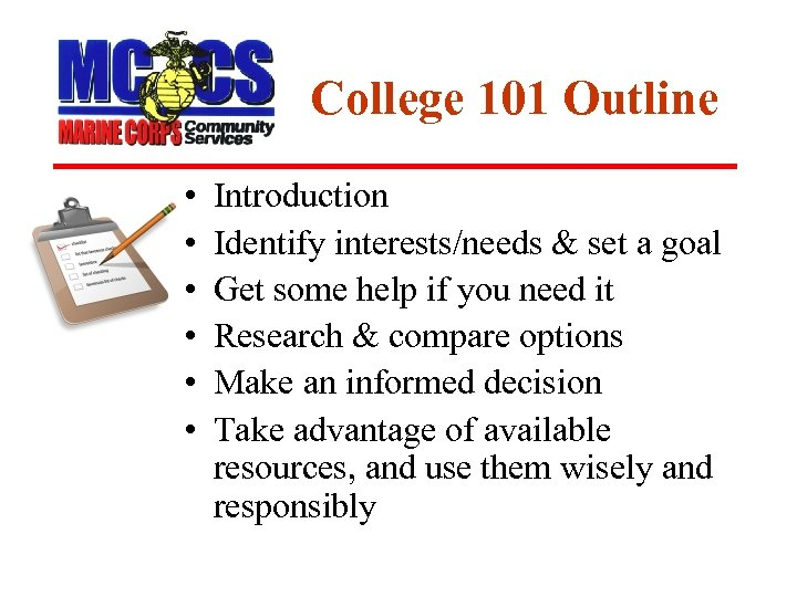 College 101 Outline • • • Introduction Identify interests/needs & set a goal Get