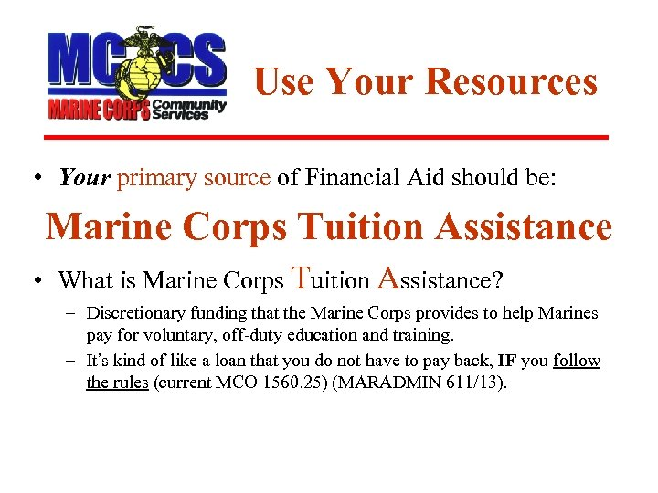 Use Your Resources • Your primary source of Financial Aid should be: Marine Corps