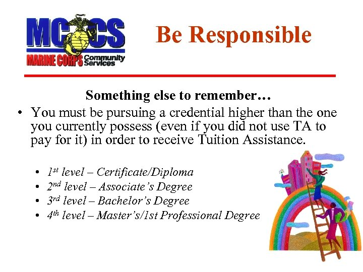Be Responsible Something else to remember… • You must be pursuing a credential higher