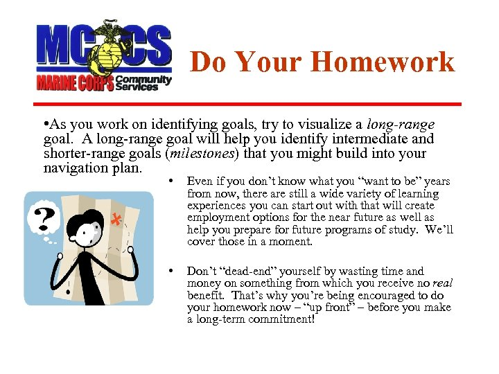 Do Your Homework • As you work on identifying goals, try to visualize a