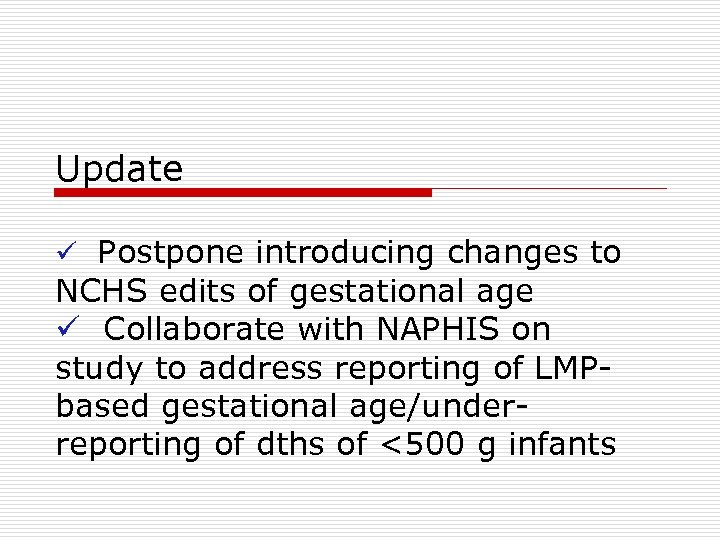 Update ü Postpone introducing changes to NCHS edits of gestational age ü Collaborate with