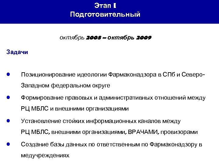 Этап I Подготовительный октябрь 2008 – октябрь 2009 Задачи • Позиционирование идеологии Фармаконадзора в