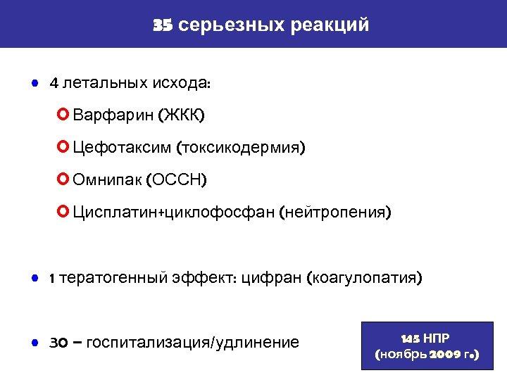 35 серьезных реакций • 4 летальных исхода: o Варфарин (ЖКК) o Цефотаксим (токсикодермия) o