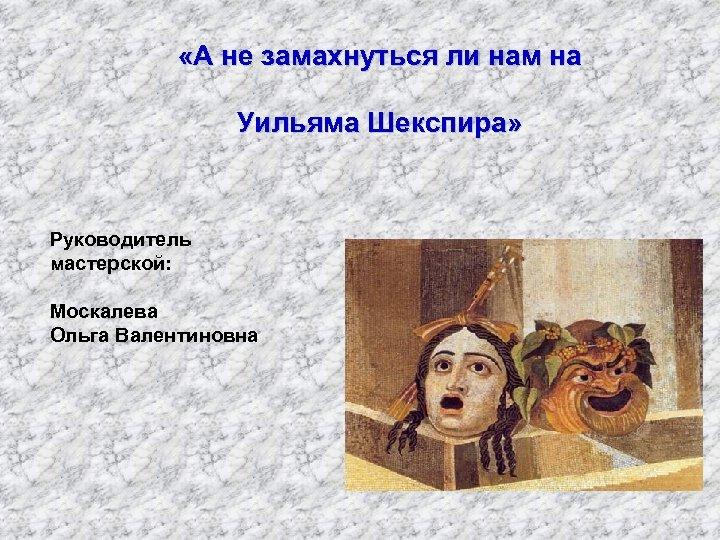 «А не замахнуться ли нам на Уильяма Шекспира» Руководитель мастерской: Москалева Ольга Валентиновна
