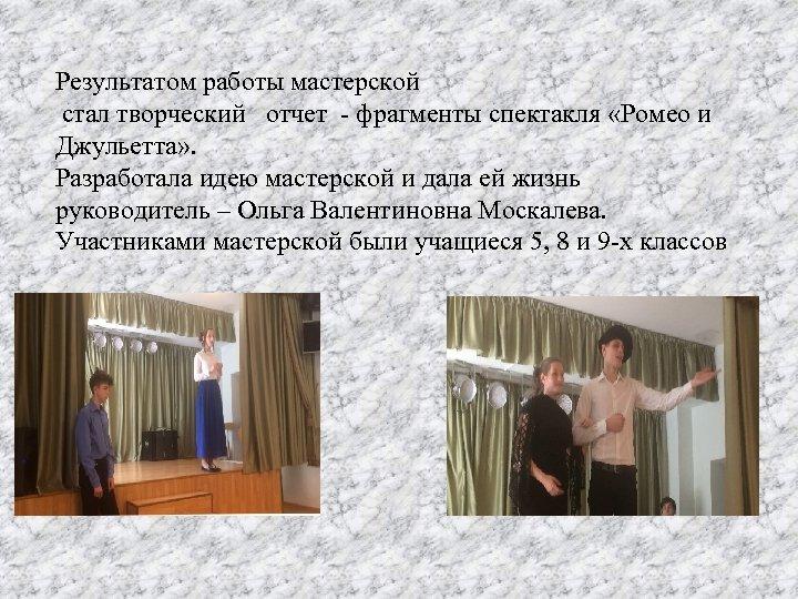 Результатом работы мастерской стал творческий отчет - фрагменты спектакля «Ромео и Джульетта» . Разработала