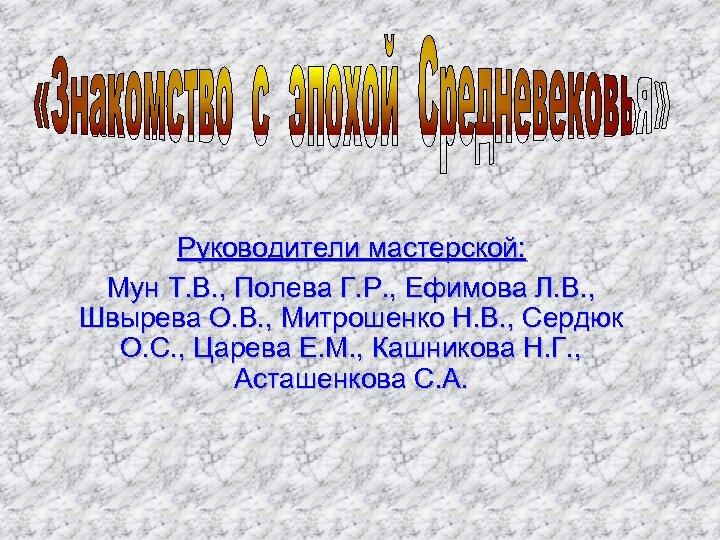 Руководители мастерской: Мун Т. В. , Полева Г. Р. , Ефимова Л. В. ,