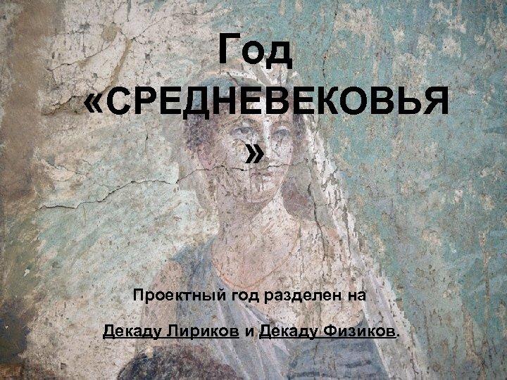 Год «СРЕДНЕВЕКОВЬЯ » Проектный год разделен на Декаду Лириков и Декаду Физиков.