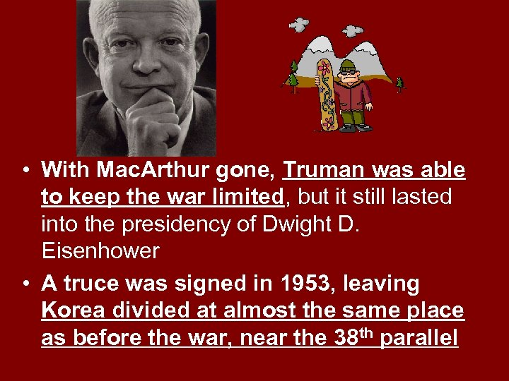 • With Mac. Arthur gone, Truman was able to keep the war limited,