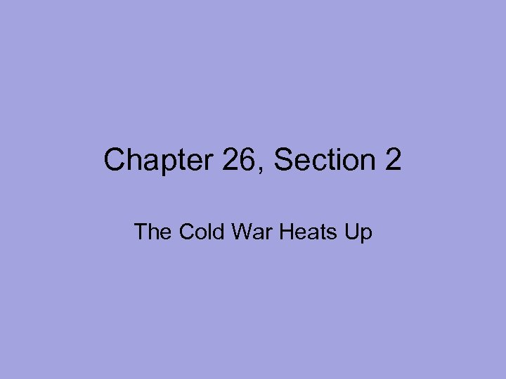 Chapter 26, Section 2 The Cold War Heats Up