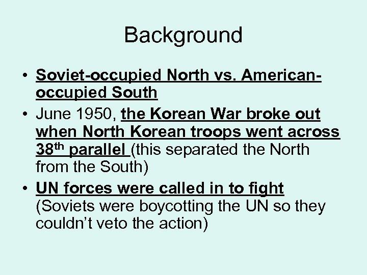 Background • Soviet-occupied North vs. Americanoccupied South • June 1950, the Korean War broke