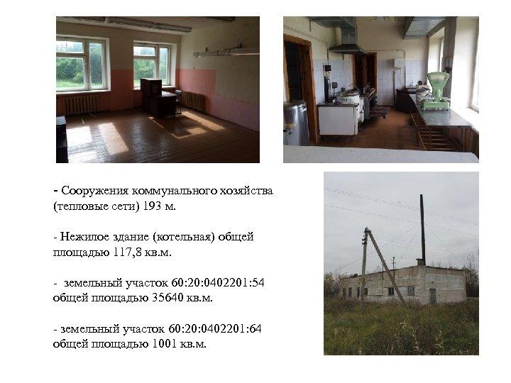 - Сооружения коммунального хозяйства (тепловые сети) 193 м. - Нежилое здание (котельная) общей площадью