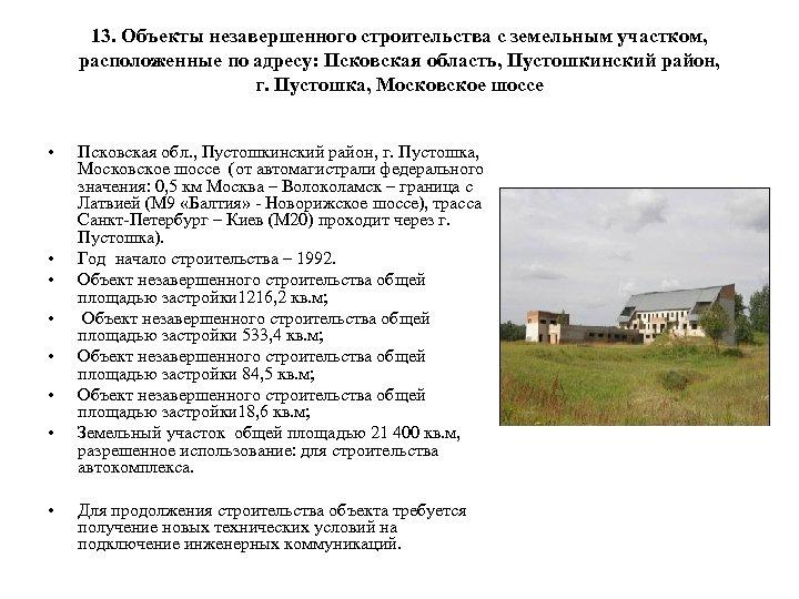 13. Объекты незавершенного строительства с земельным участком, расположенные по адресу: Псковская область, Пустошкинский район,