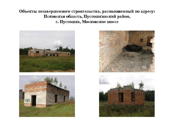 Объекты незавершенного строительства, расположенный по адресу: Псковская область, Пустошкинский район, г. Пустошка, Московское шоссе