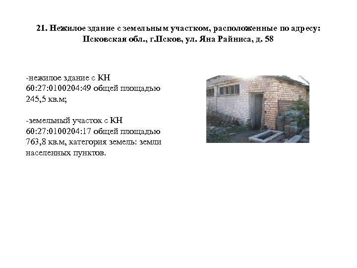 21. Нежилое здание с земельным участком, расположенные по адресу: Псковская обл. , г. Псков,