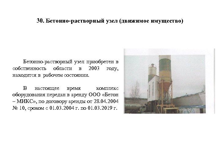 30. Бетонно-растворный узел (движимое имущество) Бетонно-растворный узел приобретен в собственность области в 2003 году,