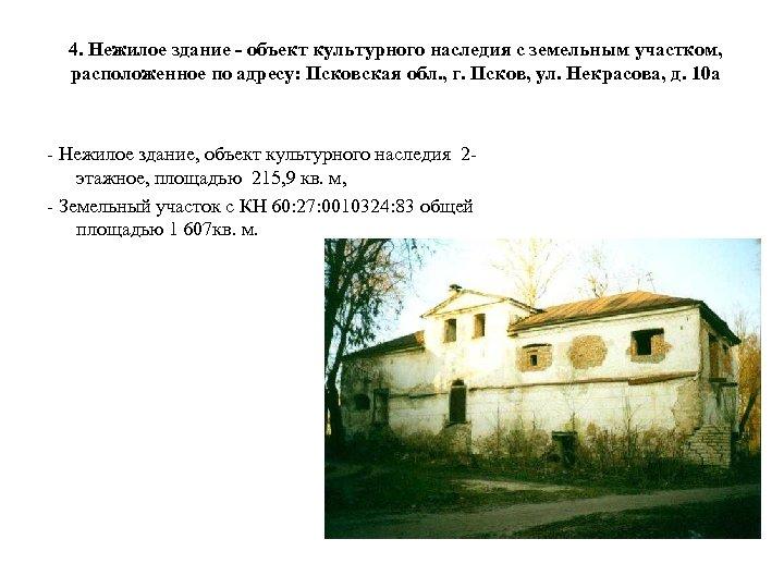 4. Нежилое здание - объект культурного наследия с земельным участком, расположенное по адресу: Псковская