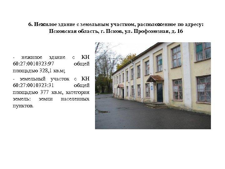 6. Нежилое здание с земельным участком, расположенное по адресу: Псковская область, г. Псков, ул.