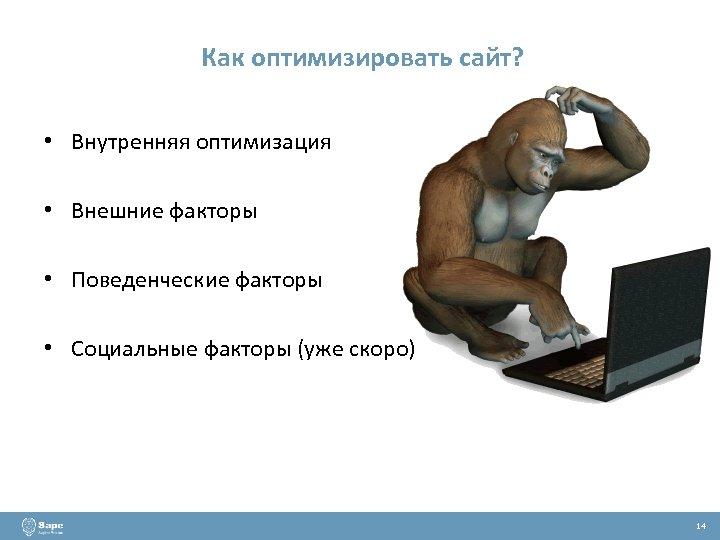 Как оптимизировать сайт? • Внутренняя оптимизация • Внешние факторы • Поведенческие факторы • Социальные