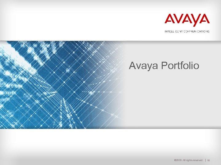 Avaya Portfolio © 2009. All rights reserved. 16