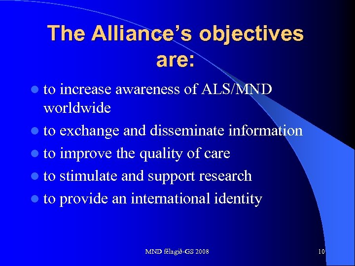 The Alliance's objectives are: l to increase awareness of ALS/MND worldwide l to exchange