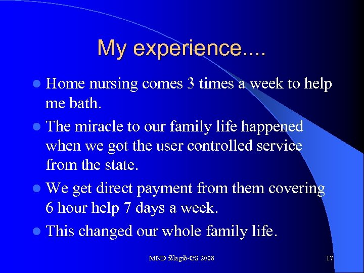 My experience. . l Home nursing comes 3 times a week to help me