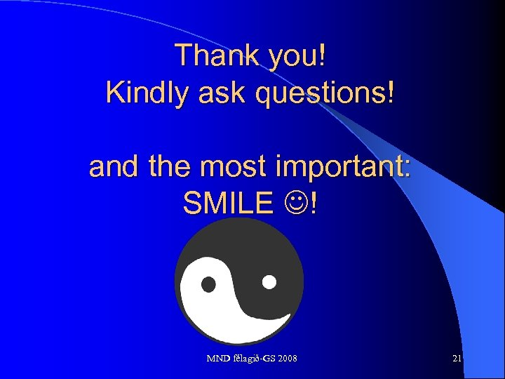 Thank you! Kindly ask questions! and the most important: SMILE ! MND félagið-GS 2008