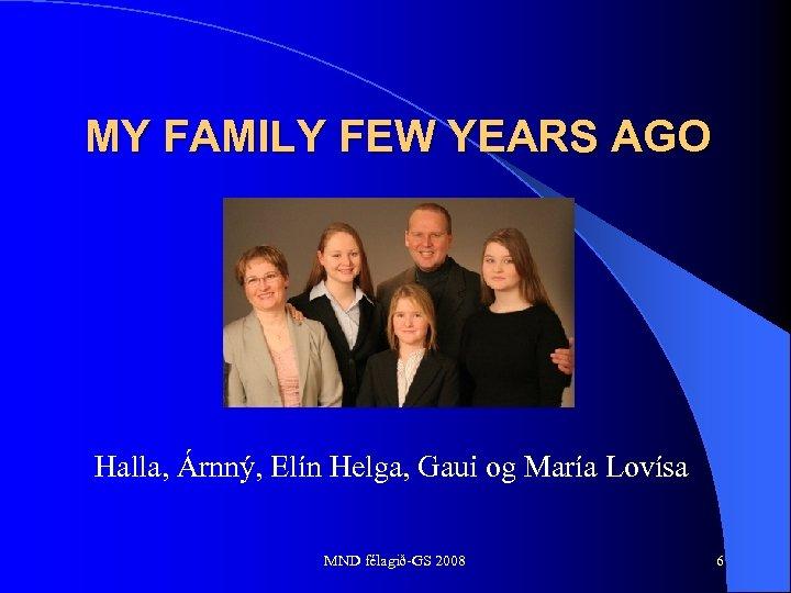 MY FAMILY FEW YEARS AGO Halla, Árnný, Elín Helga, Gaui og María Lovísa MND