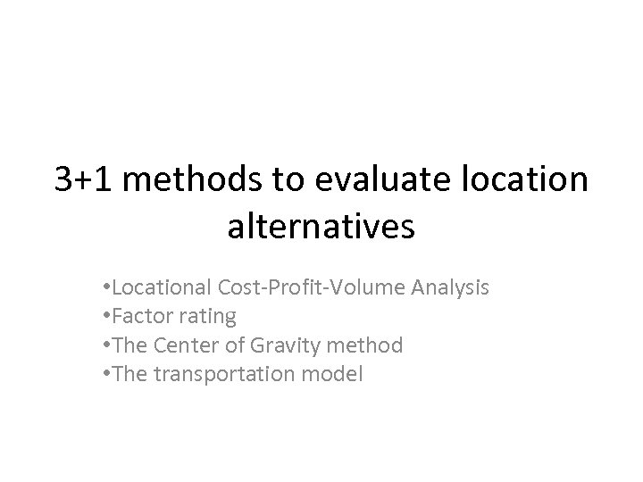 3+1 methods to evaluate location alternatives • Locational Cost-Profit-Volume Analysis • Factor rating •