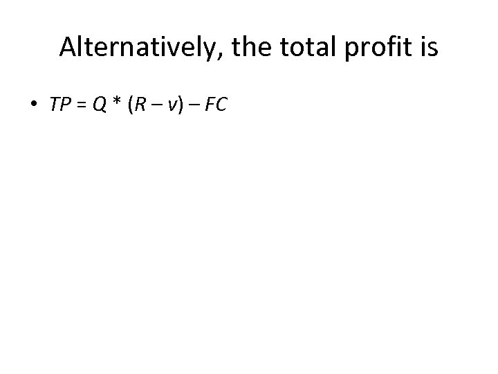 Alternatively, the total profit is • TP = Q * (R – v) –