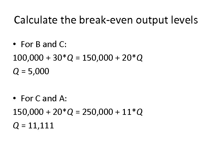 Calculate the break-even output levels • For B and C: 100, 000 + 30*Q