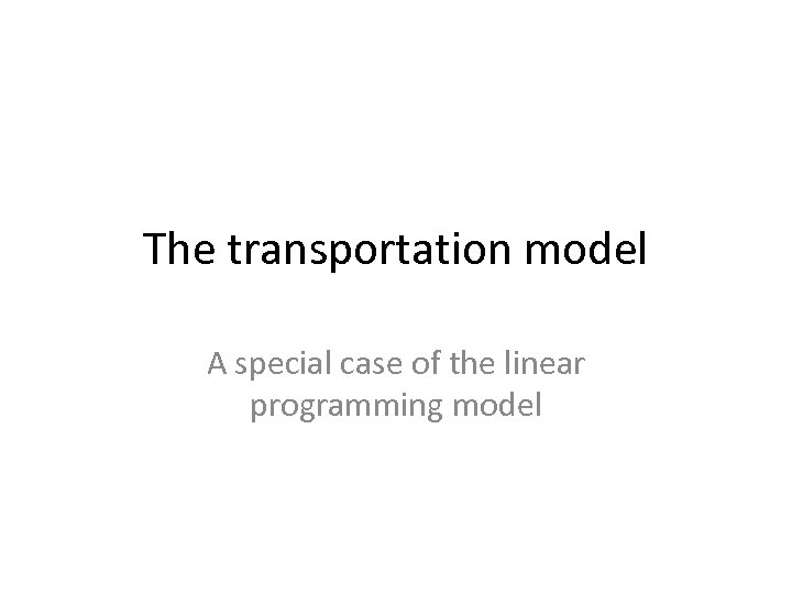 The transportation model A special case of the linear programming model
