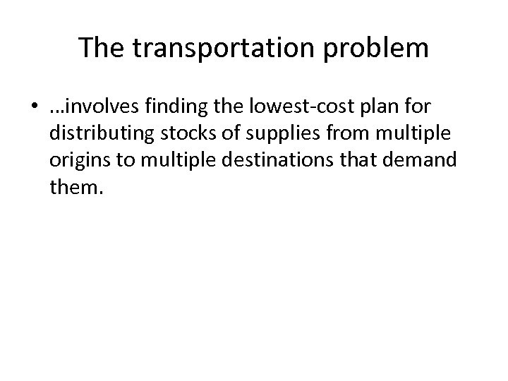 The transportation problem • …involves finding the lowest-cost plan for distributing stocks of supplies