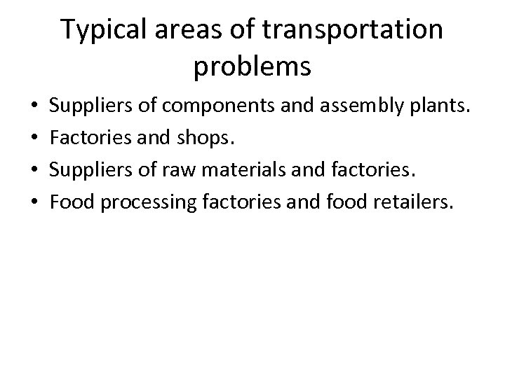 Typical areas of transportation problems • • Suppliers of components and assembly plants. Factories