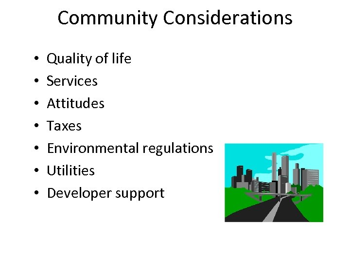 Community Considerations • • Quality of life Services Attitudes Taxes Environmental regulations Utilities Developer