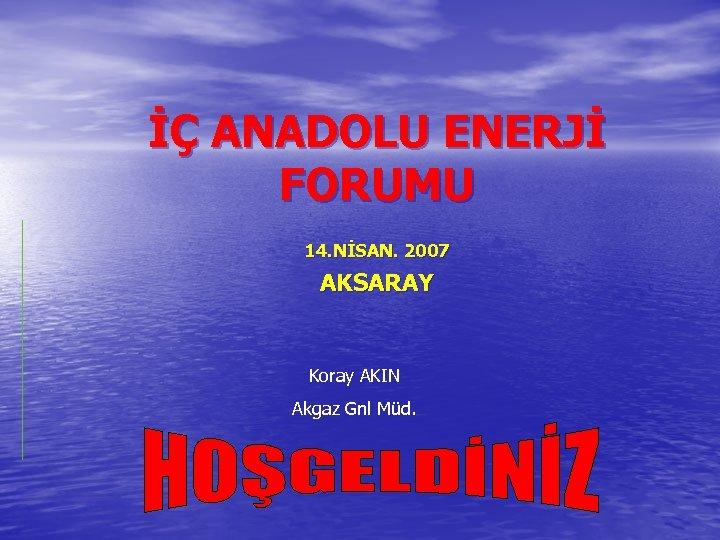 İÇ ANADOLU ENERJİ FORUMU 14. NİSAN. 2007 AKSARAY Koray AKIN Akgaz Gnl Müd.
