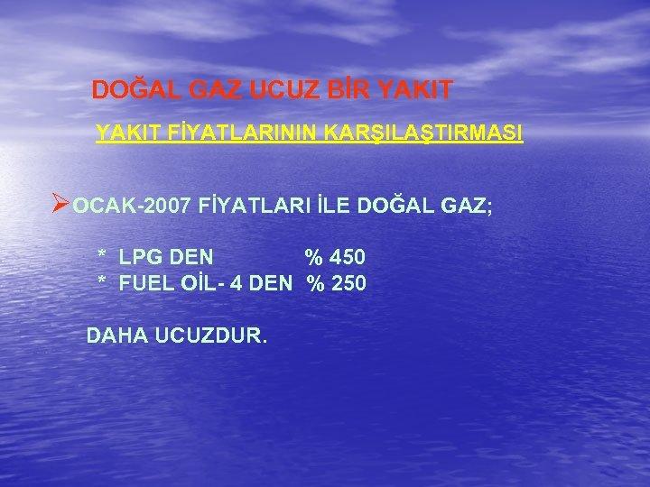 DOĞAL GAZ UCUZ BİR YAKIT FİYATLARININ KARŞILAŞTIRMASI ØOCAK-2007 FİYATLARI İLE DOĞAL GAZ; * LPG