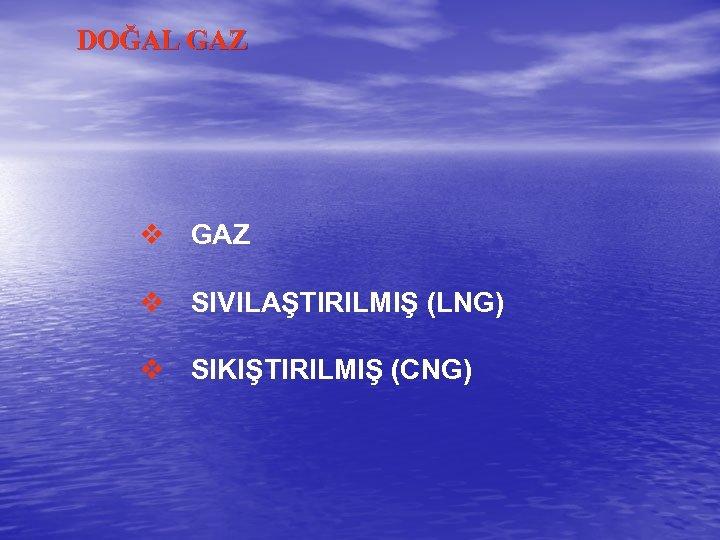 DOĞAL GAZ v SIVILAŞTIRILMIŞ (LNG) v SIKIŞTIRILMIŞ (CNG)
