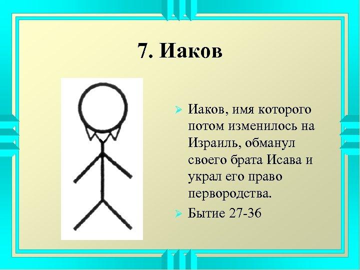 7. Иаков Ø Ø Иаков, имя которого потом изменилось на Израиль, обманул своего брата