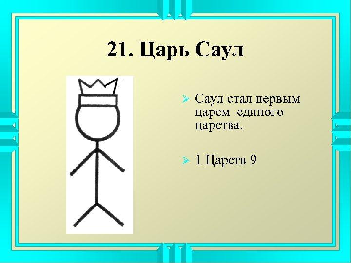 21. Царь Саул Ø Саул стал первым царем единого царства. Ø 1 Царств 9