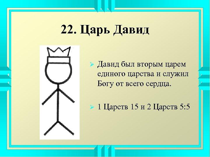 22. Царь Давид Ø Давид был вторым царем единого царства и служил Богу от