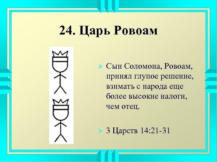 24. Царь Ровоам Ø Сын Соломона, Ровоам, принял глупое решение, взимать с народа еще