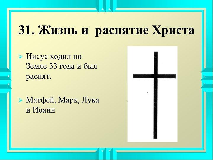 31. Жизнь и распятие Христа Ø Иисус ходил по Земле 33 года и был