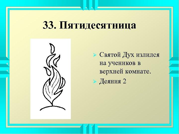 33. Пятидесятница Ø Ø Святой Дух излился на учеников в верхней комнате. Деяния 2