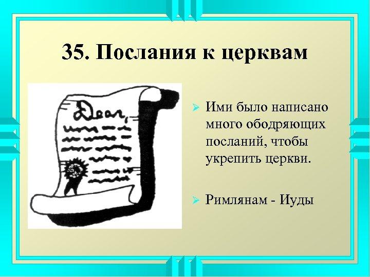 35. Послания к церквам Ø Ими было написано много ободряющих посланий, чтобы укрепить церкви.