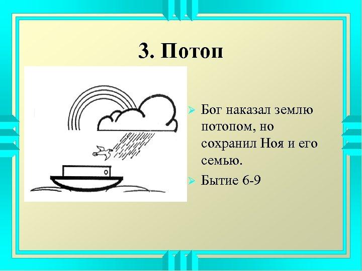 3. Потоп Ø Ø Бог наказал землю потопом, но сохранил Ноя и его семью.