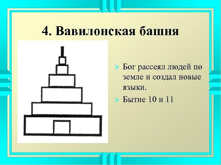 4. Вавилонская башня Ø Ø Бог рассеял людей по земле и создал новые языки.